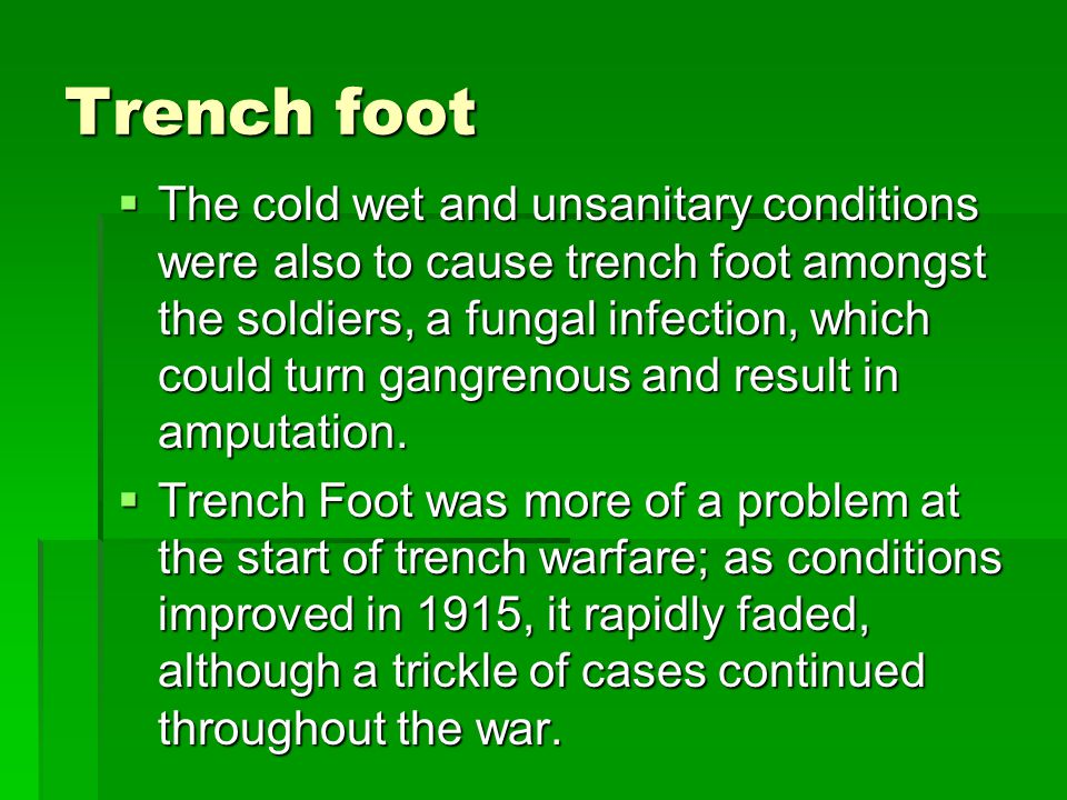 Trench foot  The cold wet and unsanitary conditions were also to cause trench foot amongst the soldiers, a fungal infection, which could turn gangrenous and result in amputation.