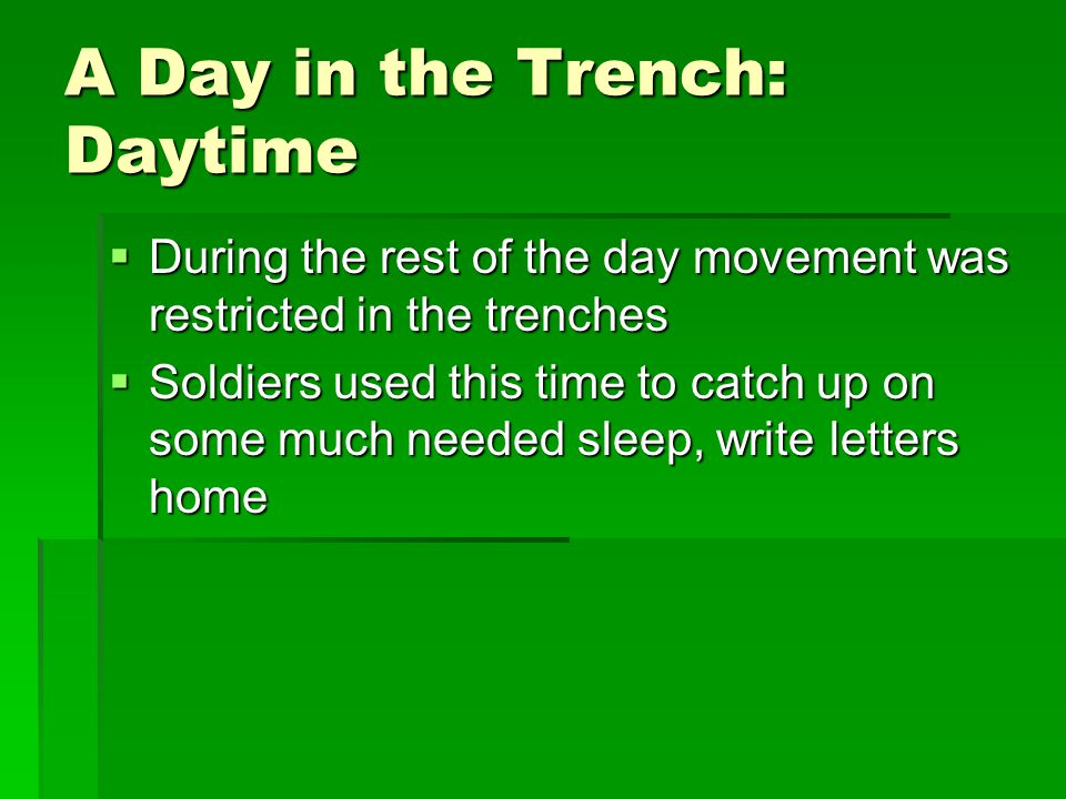 A Day in the Trench: Daytime  During the rest of the day movement was restricted in the trenches  Soldiers used this time to catch up on some much needed sleep, write letters home