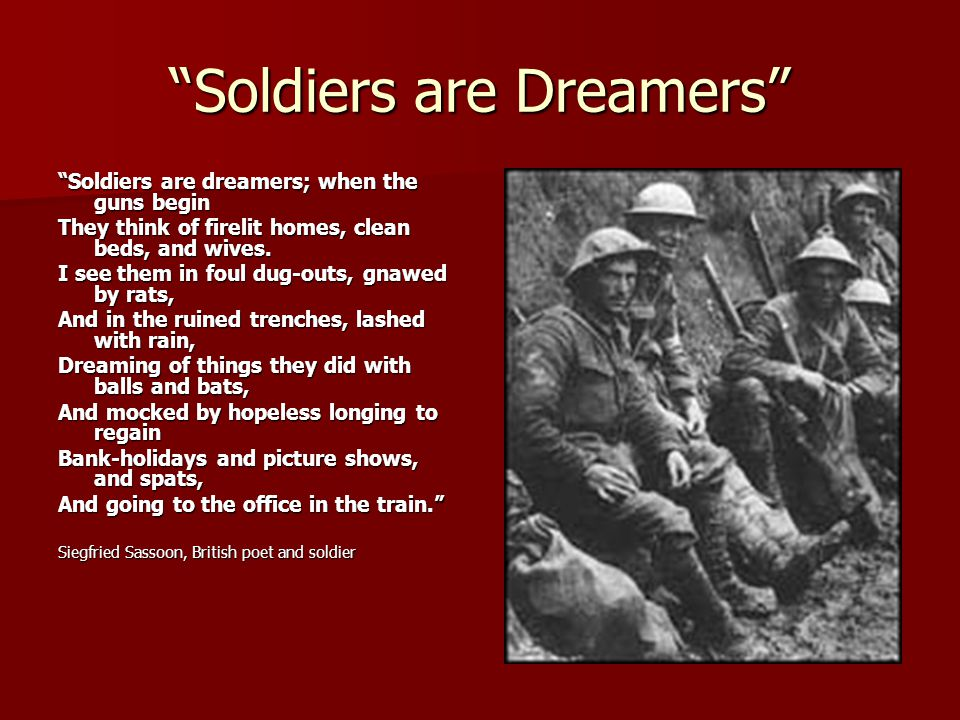 Soldiers are Dreamers Soldiers are dreamers; when the guns begin They think of firelit homes, clean beds, and wives.