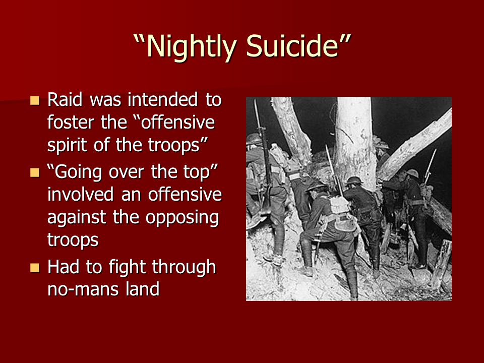 Nightly Suicide Raid was intended to foster the offensive spirit of the troops Raid was intended to foster the offensive spirit of the troops Going over the top involved an offensive against the opposing troops Going over the top involved an offensive against the opposing troops Had to fight through no-mans land Had to fight through no-mans land