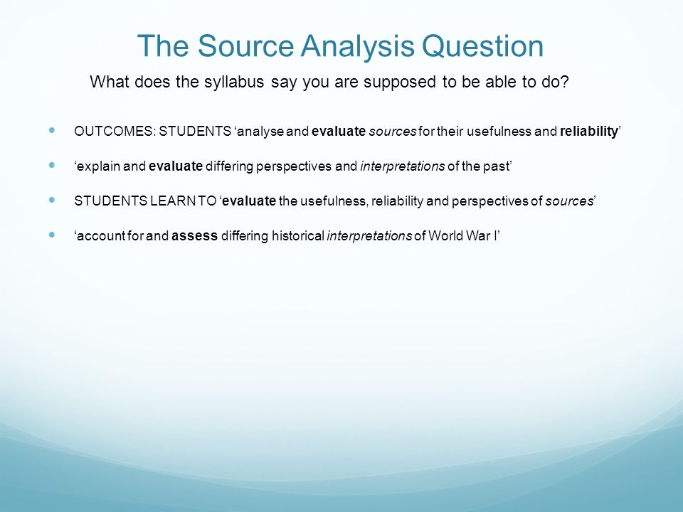 The Source Analysis Question OUTCOMES: STUDENTS 'analyse and evaluate sources for their usefulness and reliability' 'explain and evaluate differing pe
