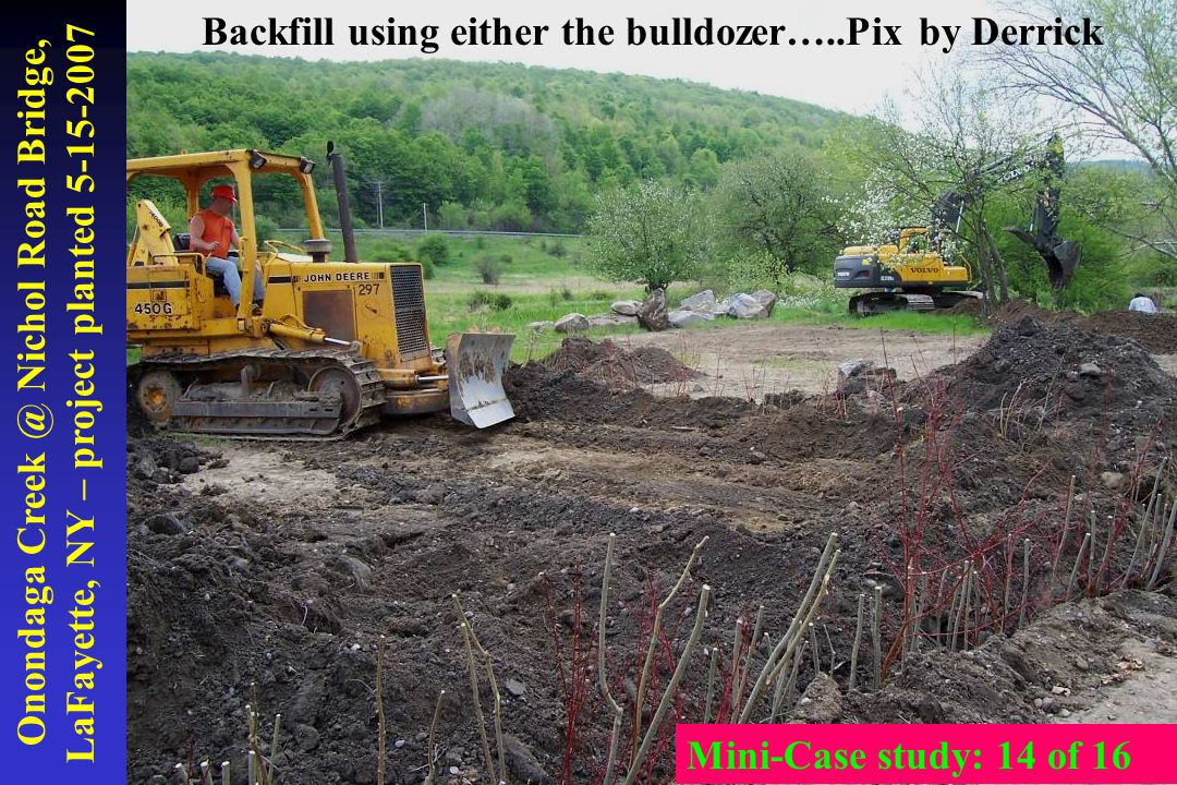 Onondaga Creek @ Nichol Road Bridge, LaFayette, NY – project planted 5-15-2007 Backfill using either the bulldozer…..Pix by Derrick Mini-Case study: 1