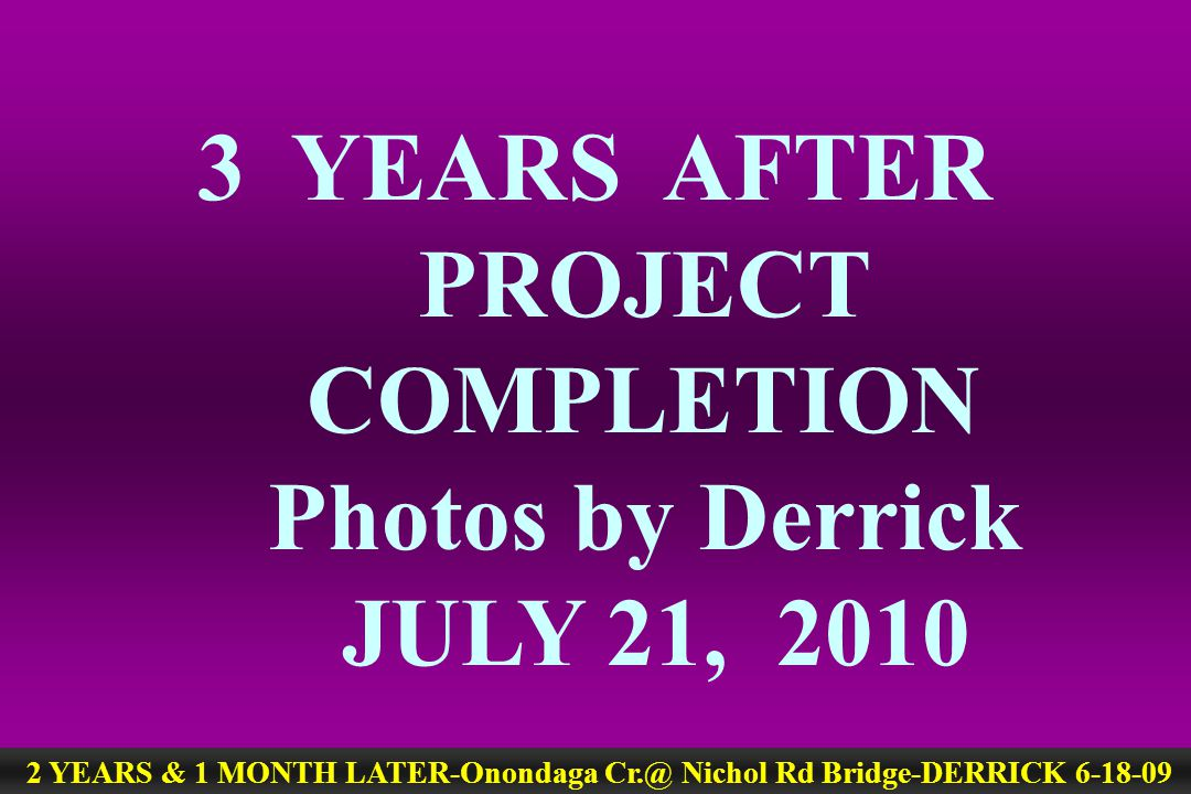 3 YEARS AFTER PROJECT COMPLETION Photos by Derrick JULY 21, 2010 2 YEARS & 1 MONTH LATER-Onondaga Cr.@ Nichol Rd Bridge-DERRICK 6-18-09