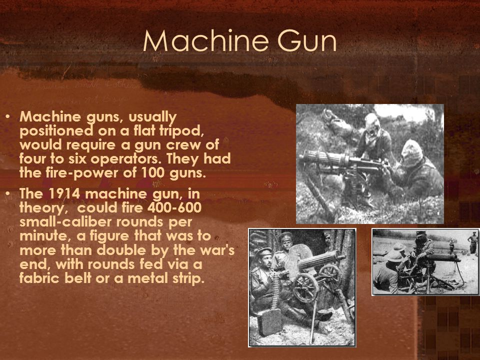 Machine Gun Machine guns, usually positioned on a flat tripod, would require a gun crew of four to six operators.