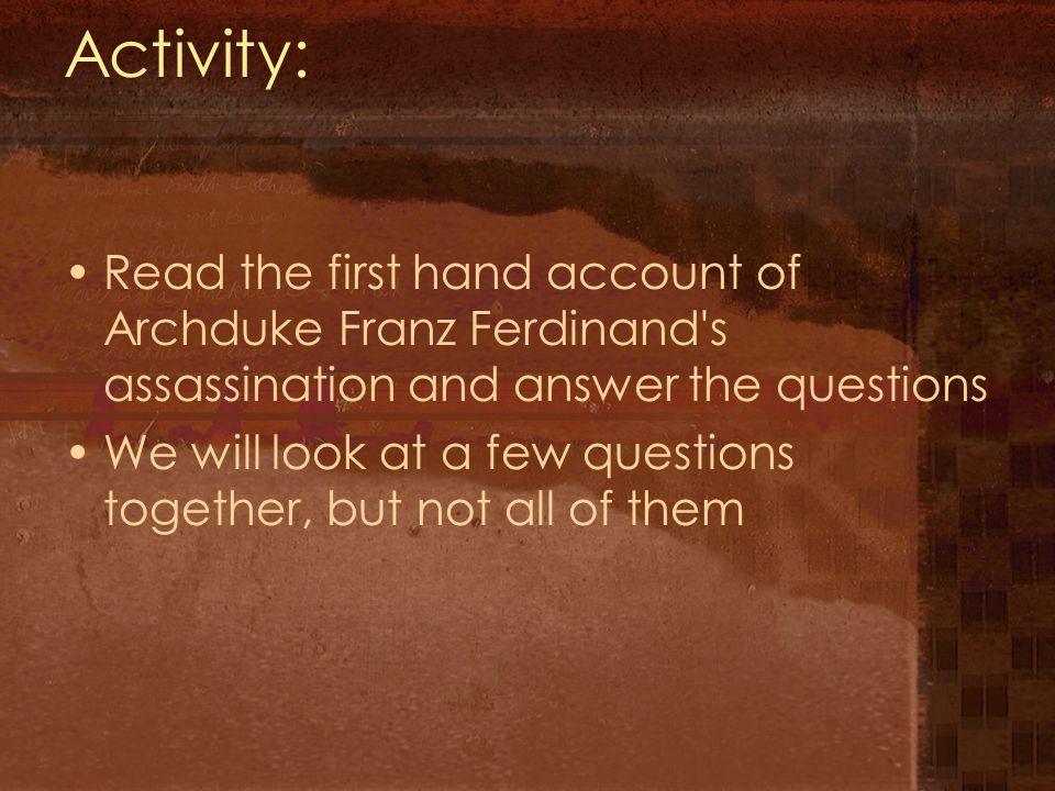 Activity: Read the first hand account of Archduke Franz Ferdinand s assassination and answer the questions We will look at a few questions together, but not all of them