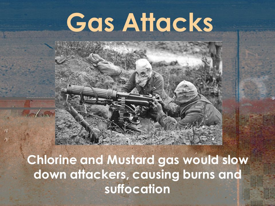 Gas Attacks Chlorine and Mustard gas would slow down attackers, causing burns and suffocation