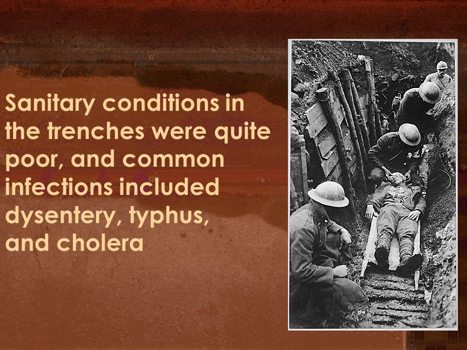 Sanitary conditions in the trenches were quite poor, and common infections included dysentery, typhus, and cholera