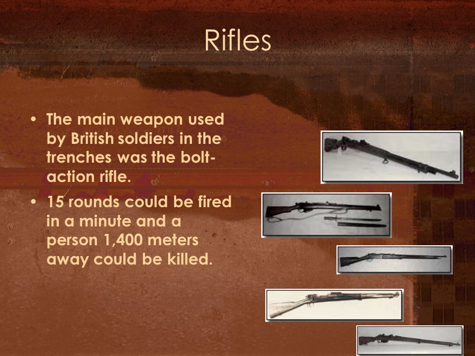 Rifles The main weapon used by British soldiers in the trenches was the bolt- action rifle.