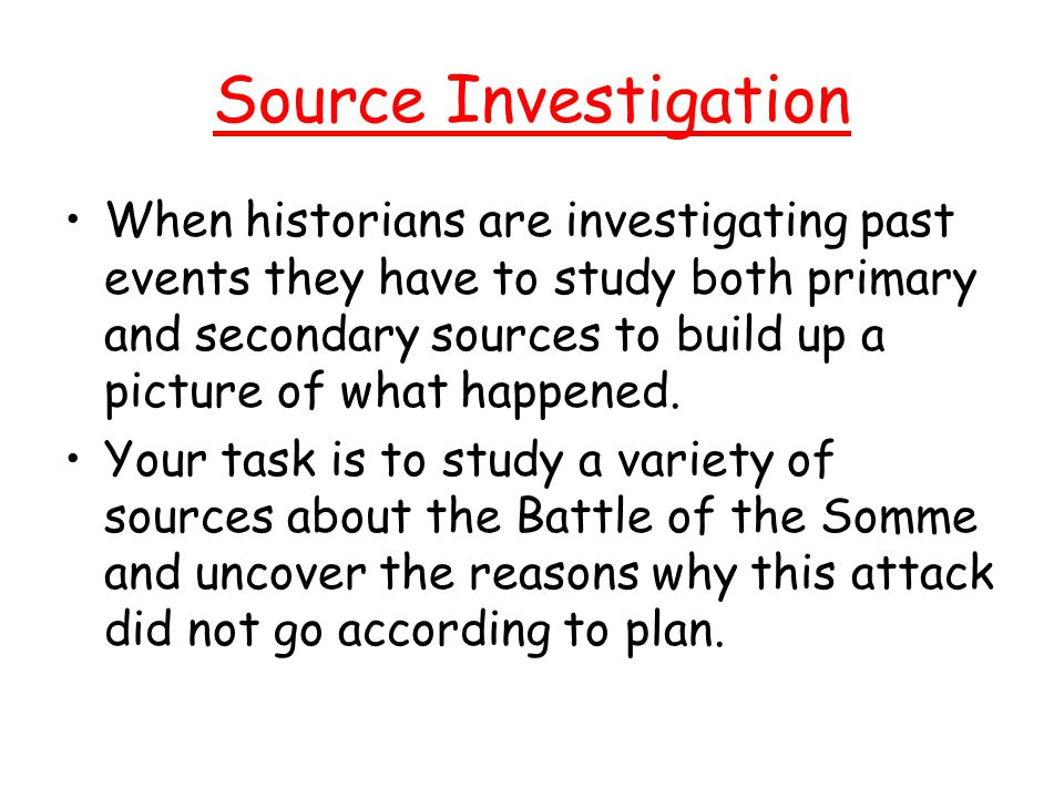 Source Investigation When historians are investigating past events they have to study both primary and secondary sources to build up a picture of what happened.