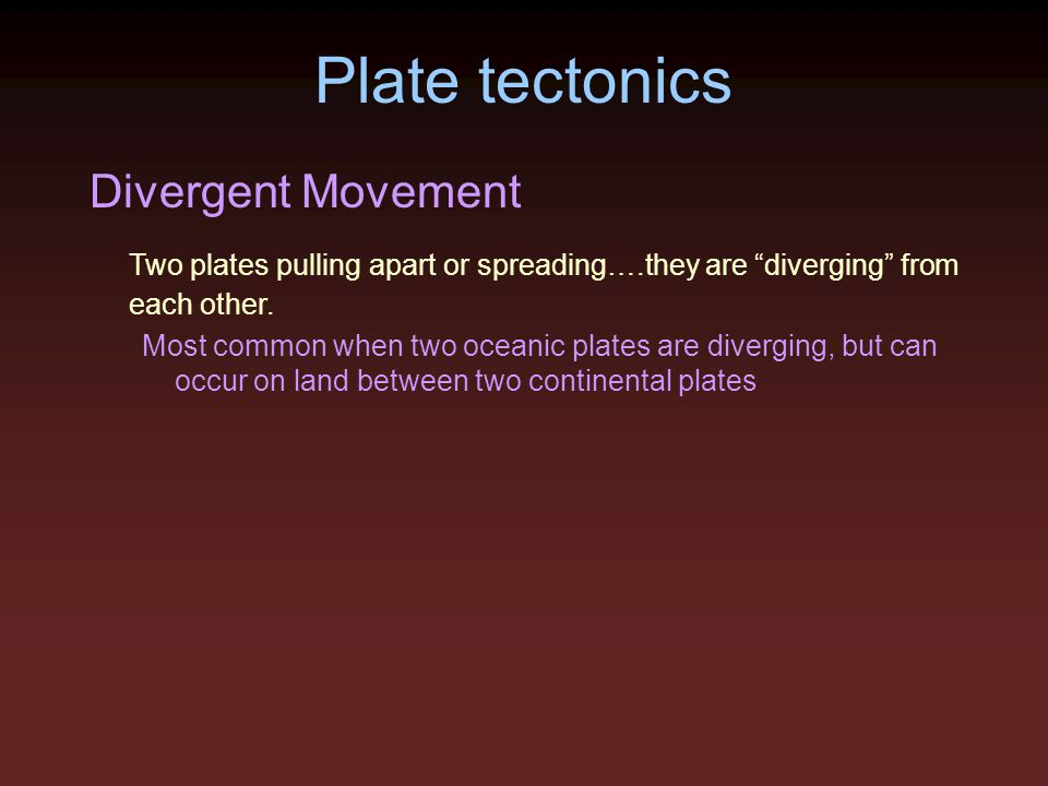 """Plate tectonics Divergent Movement Two plates pulling apart or spreading….they are """"diverging"""" from each other. Most common when two oceanic plates ar"""