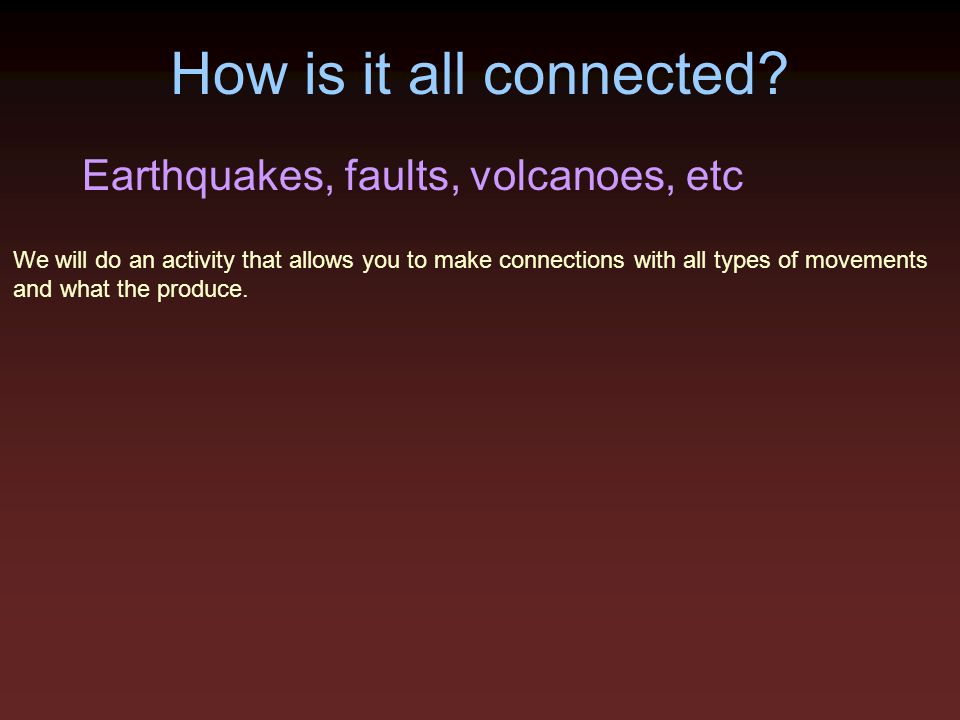 How is it all connected? Earthquakes, faults, volcanoes, etc We will do an activity that allows you to make connections with all types of movements an