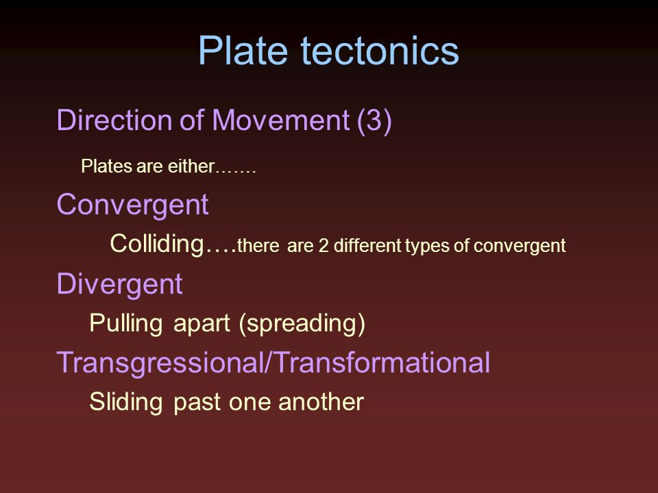 Plate tectonics Direction of Movement (3) Plates are either……. Convergent Colliding…. there are 2 different types of convergent Divergent Pulling apar