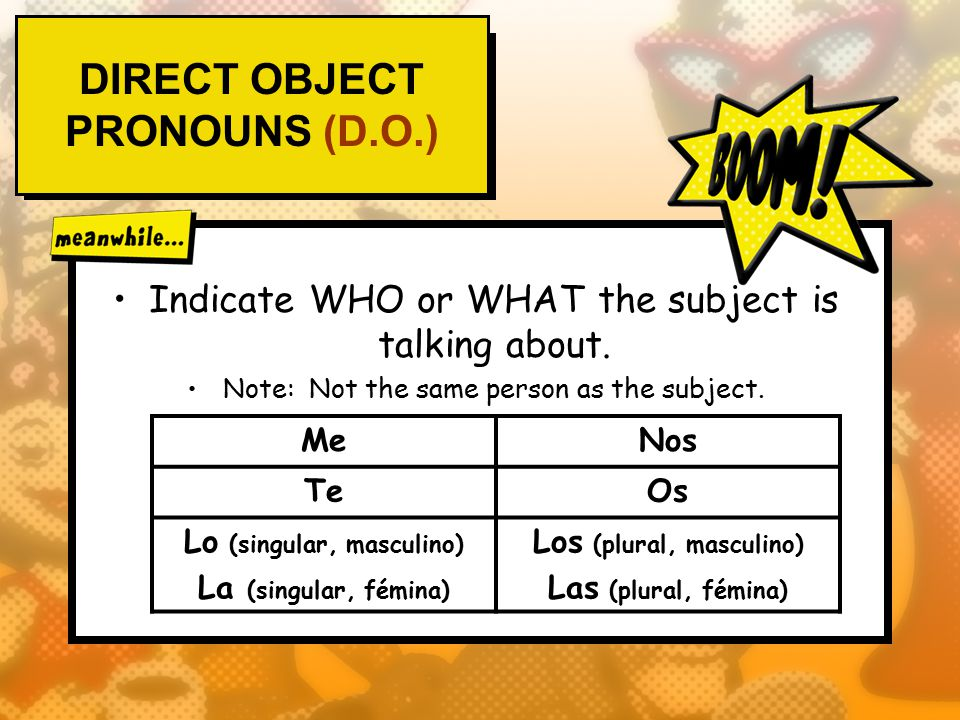 DIRECT OBJECT PRONOUNS (D.O.) Indicate WHO or WHAT the subject is talking about.