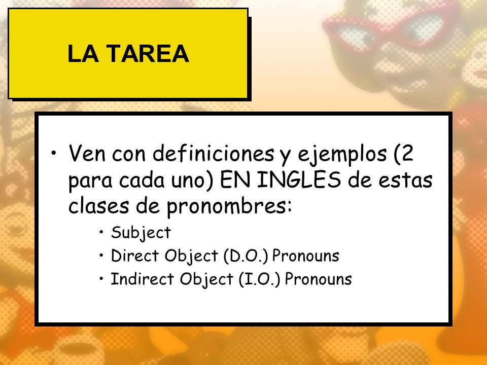 LA TAREA Ven con definiciones y ejemplos (2 para cada uno) EN INGLES de estas clases de pronombres: Subject Direct Object (D.O.) Pronouns Indirect Obj