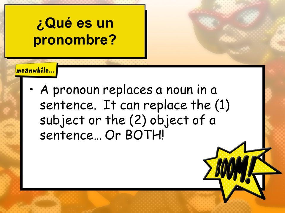 ¿Qué es un pronombre? A pronoun replaces a noun in a sentence. It can replace the (1) subject or the (2) object of a sentence… Or BOTH!