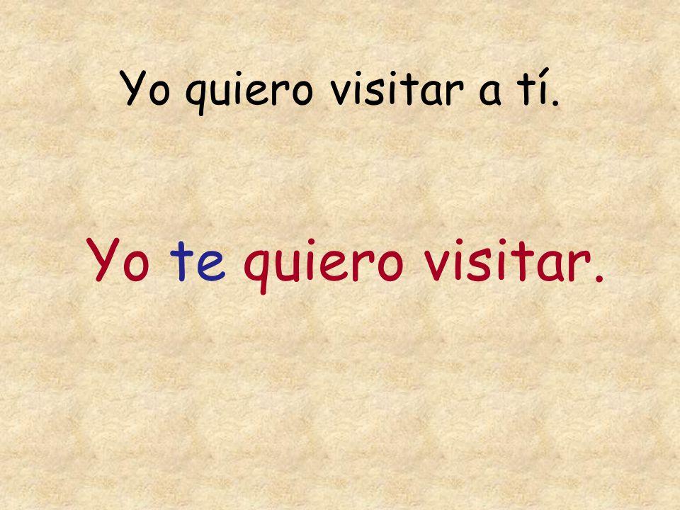 Yo quiero visitar a tí. Yo te quiero visitar.