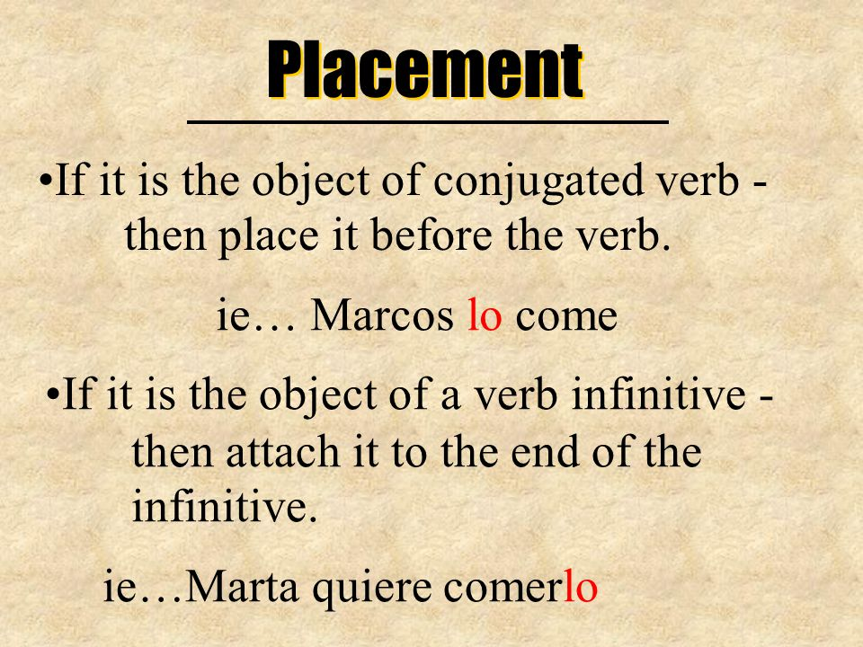 Placement If it is the object of conjugated verb - then place it before the verb.