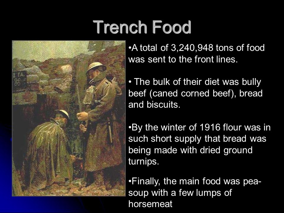 Trench Food A total of 3,240,948 tons of food was sent to the front lines. The bulk of their diet was bully beef (caned corned beef), bread and biscui
