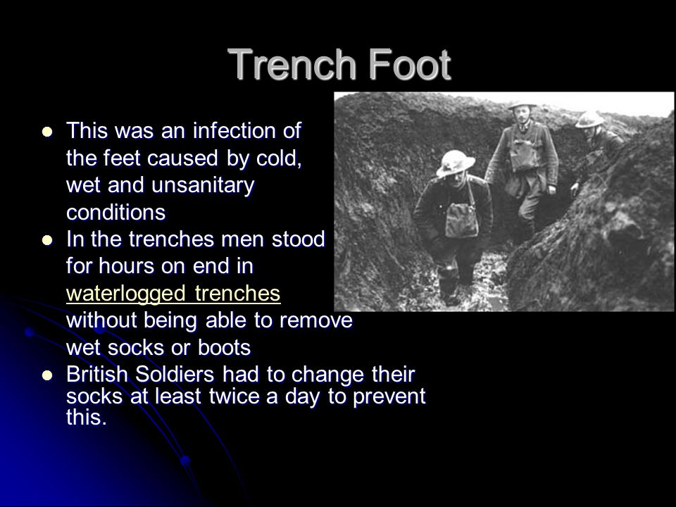 Trench Foot This was an infection of This was an infection of the feet caused by cold, wet and unsanitary conditions In the trenches men stood In the trenches men stood for hours on end in waterlogged trenches without being able to remove wet socks or boots British Soldiers had to change their socks at least twice a day to prevent this.