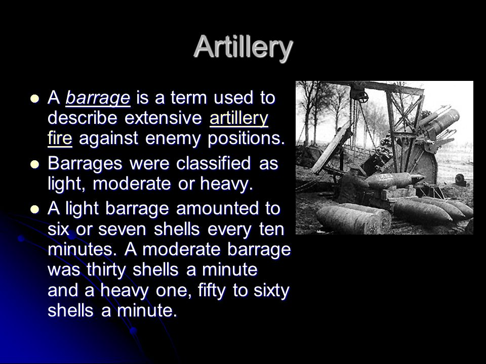 Artillery A barrage is a term used to describe extensive artillery fire against enemy positions. A barrage is a term used to describe extensive artill