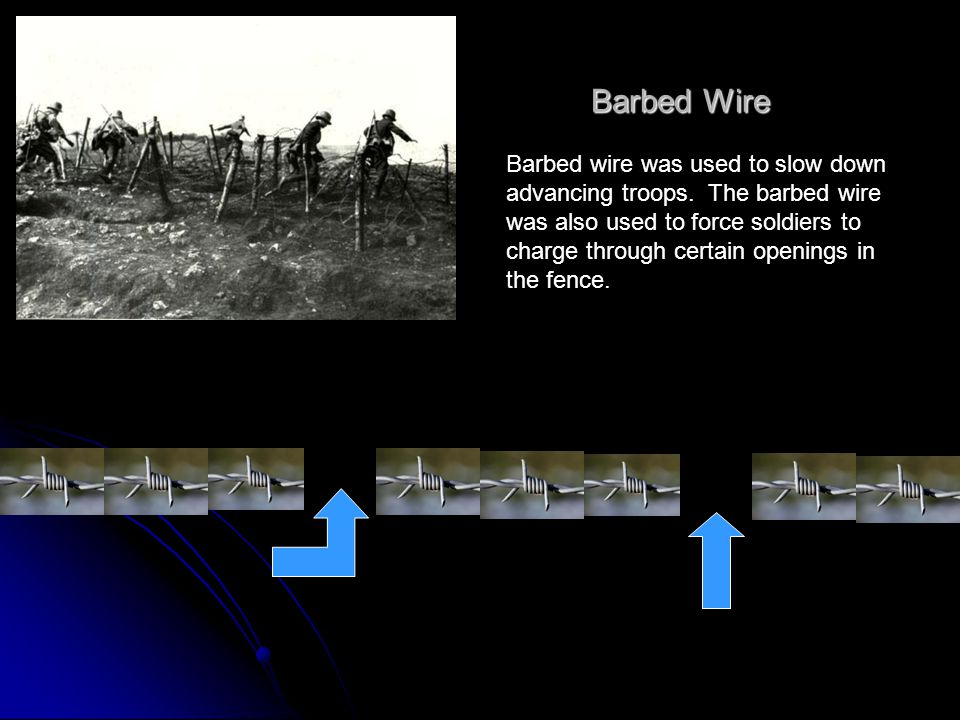 Barbed Wire Barbed wire was used to slow down advancing troops. The barbed wire was also used to force soldiers to charge through certain openings in