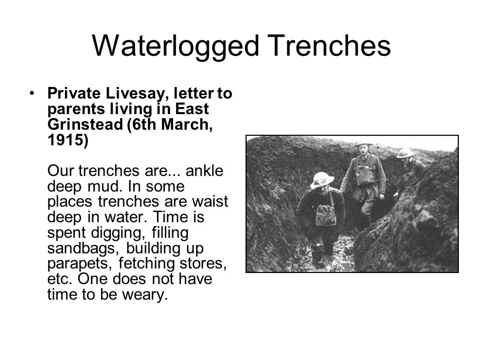 Waterlogged Trenches Private Livesay, letter to parents living in East Grinstead (6th March, 1915) Our trenches are... ankle deep mud. In some places