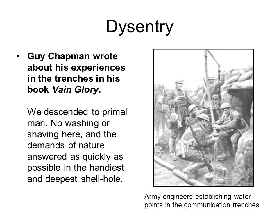 Dysentry Guy Chapman wrote about his experiences in the trenches in his book Vain Glory. We descended to primal man. No washing or shaving here, and t