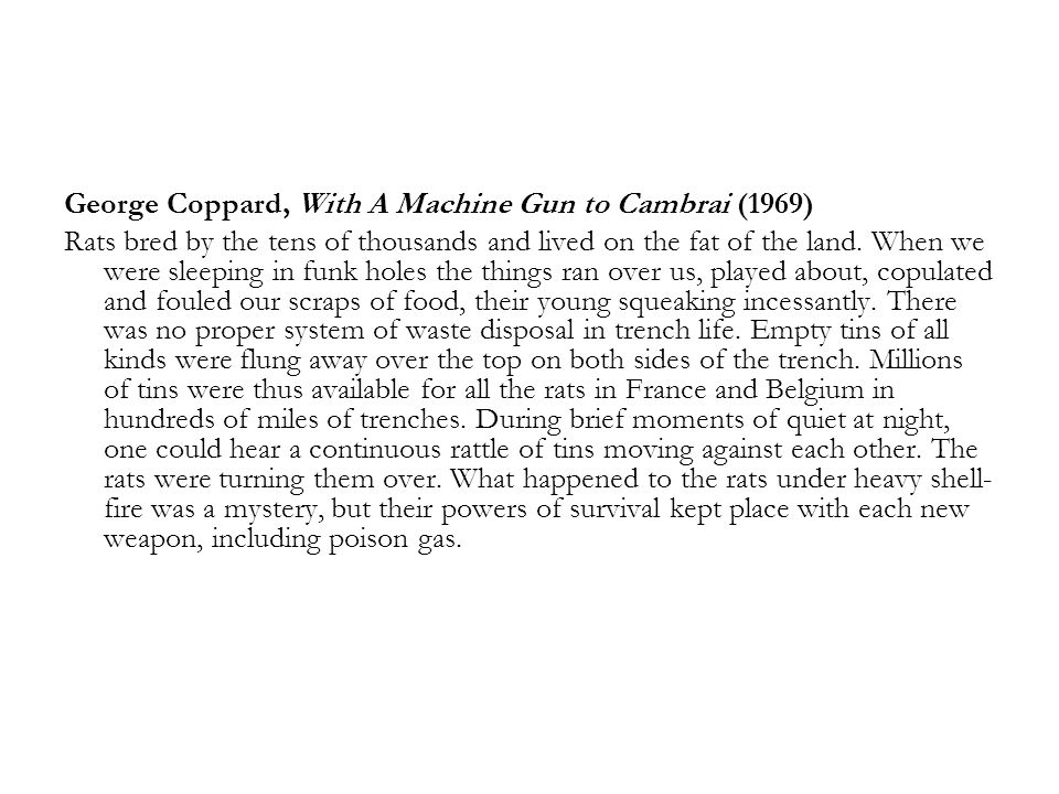 George Coppard, With A Machine Gun to Cambrai (1969) Rats bred by the tens of thousands and lived on the fat of the land. When we were sleeping in fun