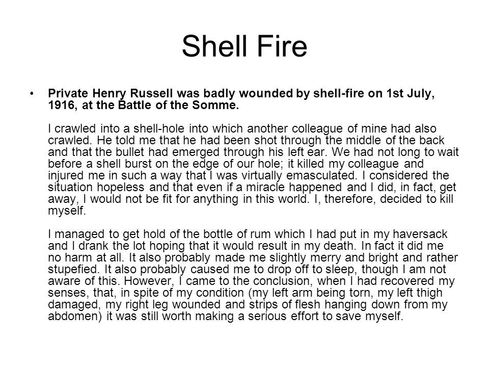 Shell Fire Private Henry Russell was badly wounded by shell-fire on 1st July, 1916, at the Battle of the Somme. I crawled into a shell-hole into which