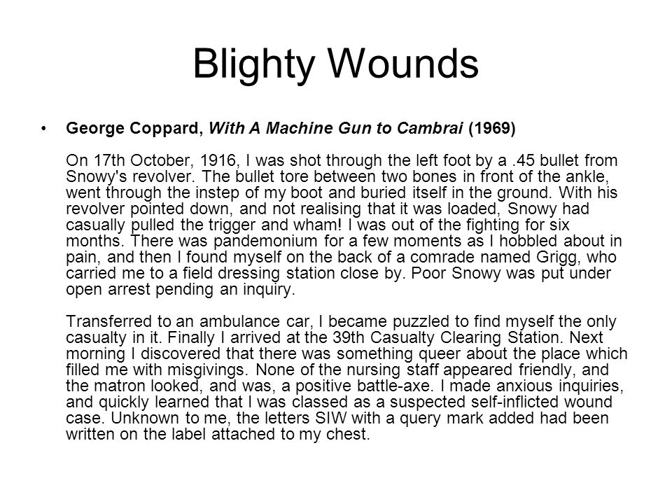 Blighty Wounds George Coppard, With A Machine Gun to Cambrai (1969) On 17th October, 1916, I was shot through the left foot by a.45 bullet from Snowy'