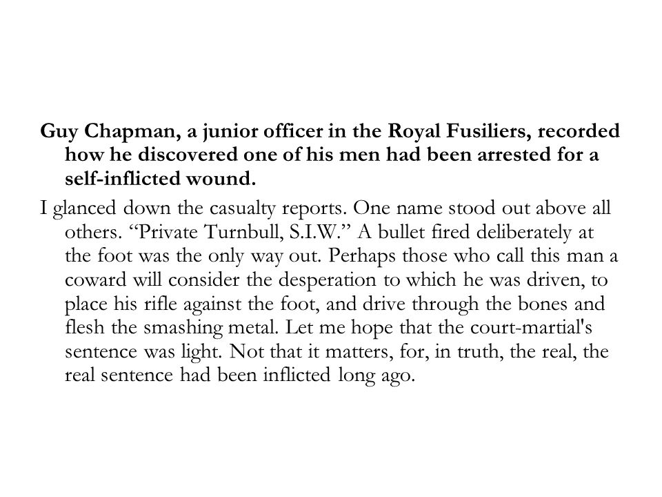 Guy Chapman, a junior officer in the Royal Fusiliers, recorded how he discovered one of his men had been arrested for a self-inflicted wound. I glance