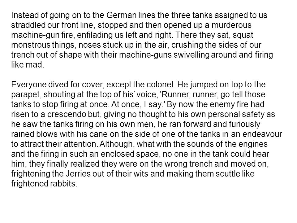 Instead of going on to the German lines the three tanks assigned to us straddled our front line, stopped and then opened up a murderous machine-gun fi