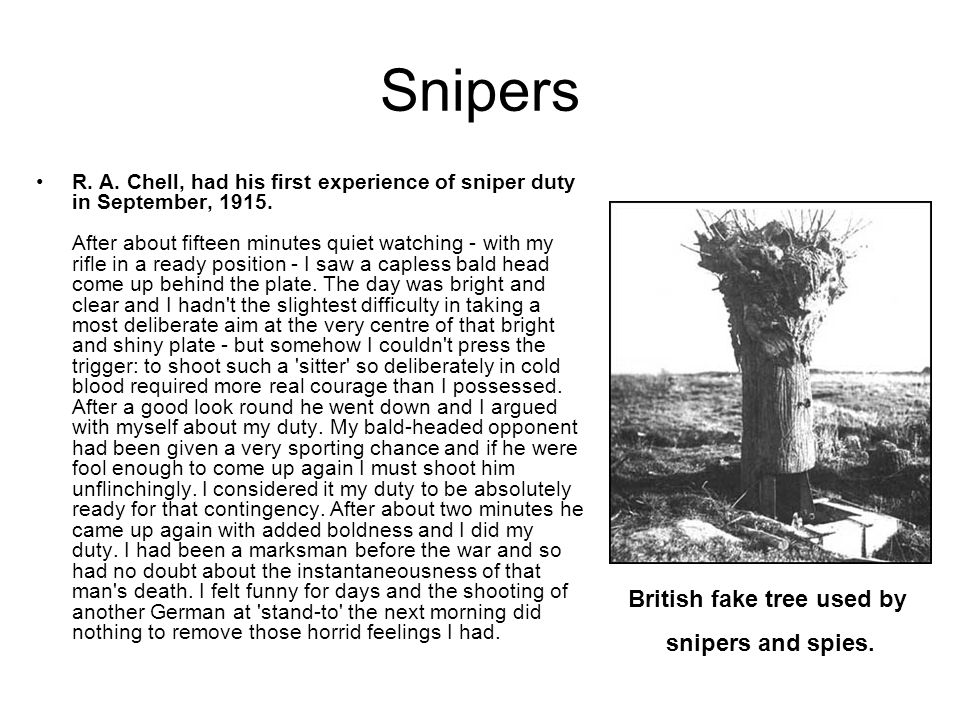 Snipers R. A. Chell, had his first experience of sniper duty in September, 1915. After about fifteen minutes quiet watching - with my rifle in a ready