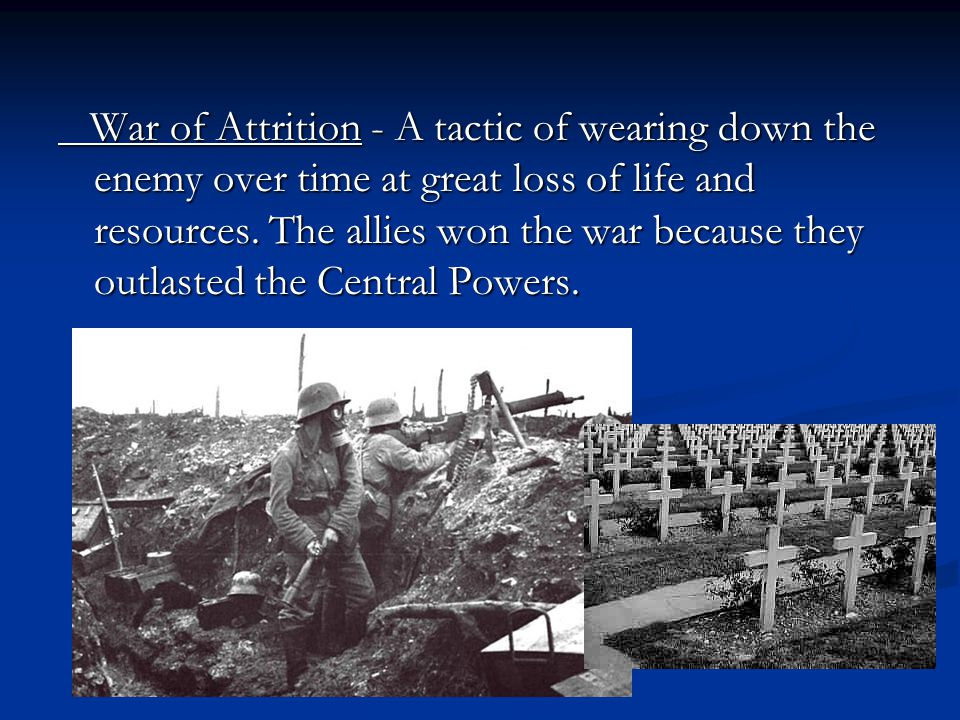 War of Attrition - A tactic of wearing down the enemy over time at great loss of life and resources.