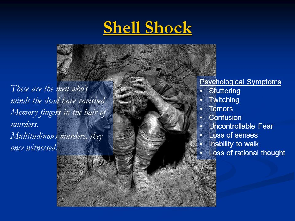 Shell Shock Shell Shock Psychological Symptoms Stuttering Twitching Temors Confusion Uncontrollable Fear Loss of senses Inability to walk Loss of rational thought These are the men who's minds the dead have ravished.