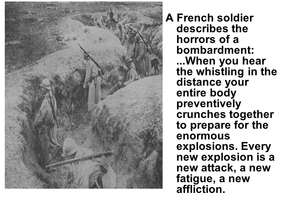 A French soldier describes the horrors of a bombardment:...When you hear the whistling in the distance your entire body preventively crunches together to prepare for the enormous explosions.
