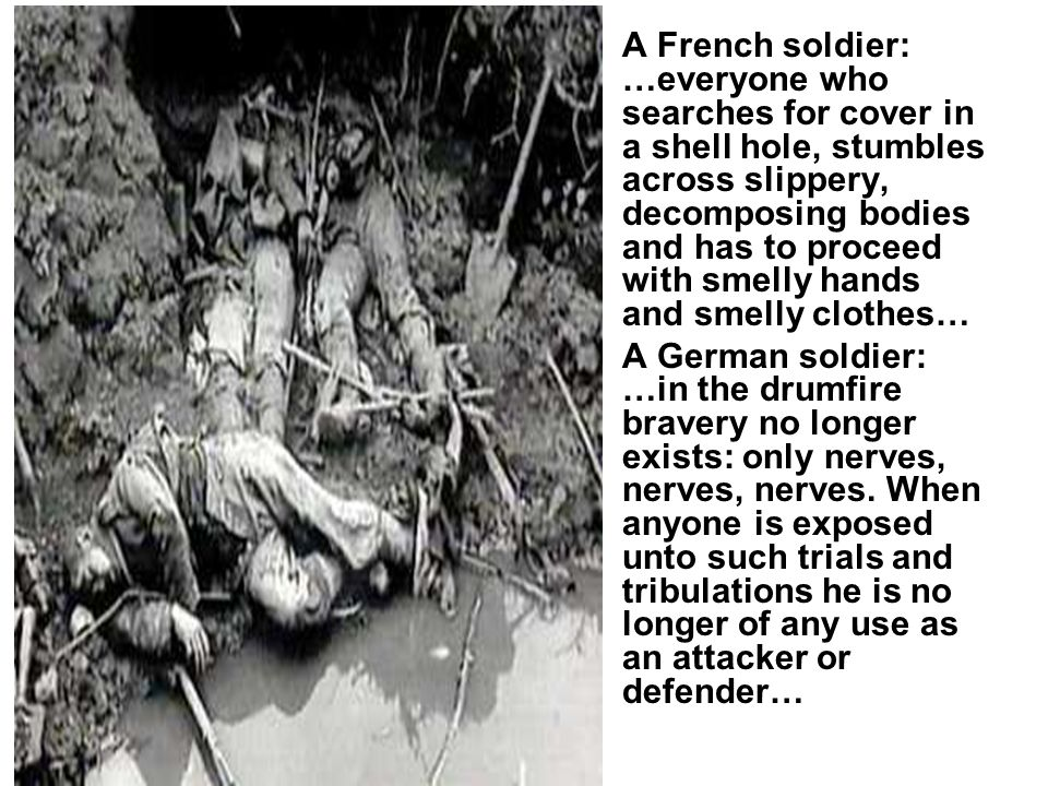 A French soldier: …everyone who searches for cover in a shell hole, stumbles across slippery, decomposing bodies and has to proceed with smelly hands and smelly clothes… A German soldier: …in the drumfire bravery no longer exists: only nerves, nerves, nerves.