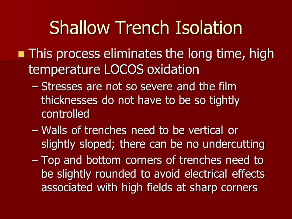 This process eliminates the long time, high temperature LOCOS oxidation This process eliminates the long time, high temperature LOCOS oxidation –Stresses are not so severe and the film thicknesses do not have to be so tightly controlled –Walls of trenches need to be vertical or slightly sloped; there can be no undercutting –Top and bottom corners of trenches need to be slightly rounded to avoid electrical effects associated with high fields at sharp corners
