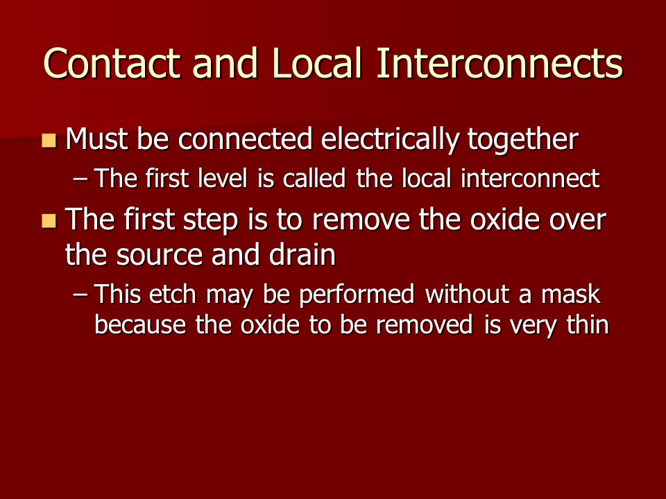 Contact and Local Interconnects Must be connected electrically together Must be connected electrically together –The first level is called the local interconnect The first step is to remove the oxide over the source and drain The first step is to remove the oxide over the source and drain –This etch may be performed without a mask because the oxide to be removed is very thin