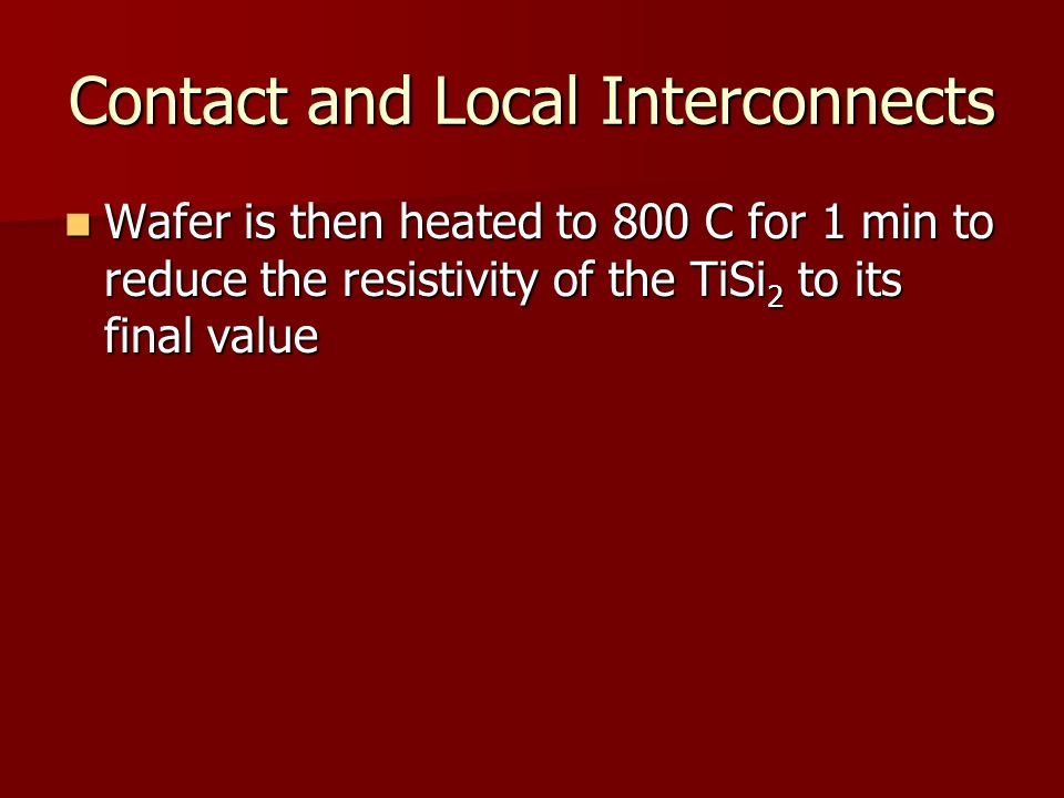Contact and Local Interconnects Wafer is then heated to 800 C for 1 min to reduce the resistivity of the TiSi 2 to its final value Wafer is then heated to 800 C for 1 min to reduce the resistivity of the TiSi 2 to its final value