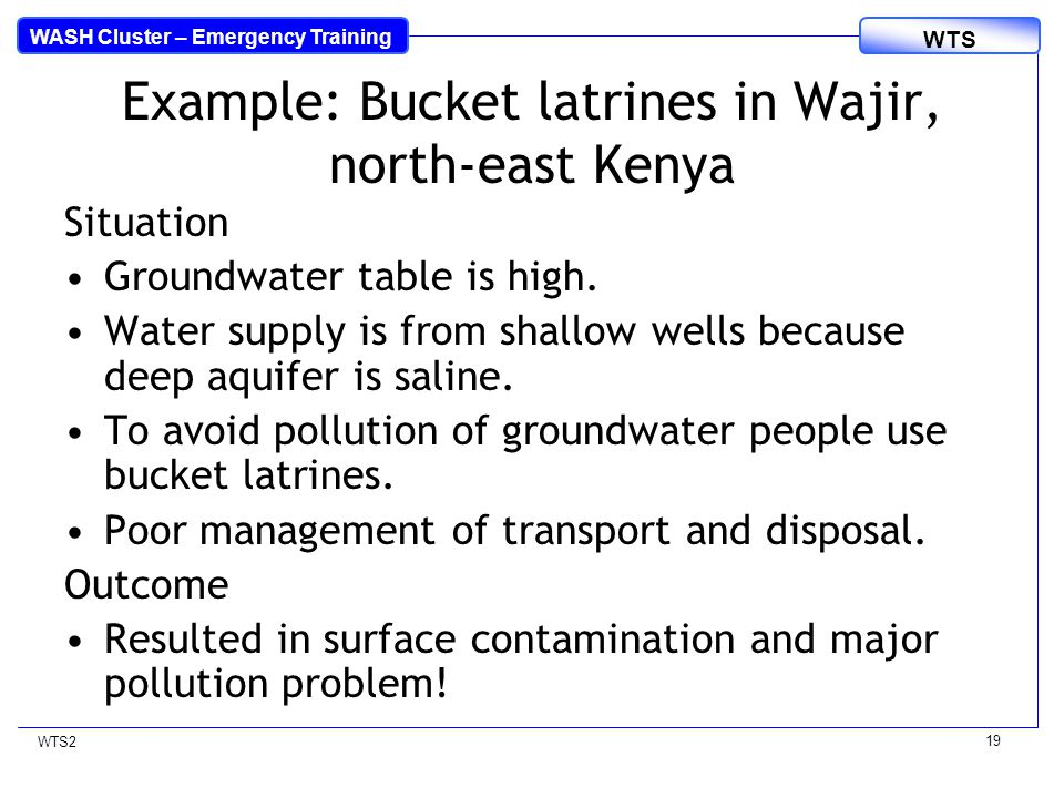 WASH Cluster – Emergency Training WTS WTS2 19 Example: Bucket latrines in Wajir, north-east Kenya Situation Groundwater table is high.