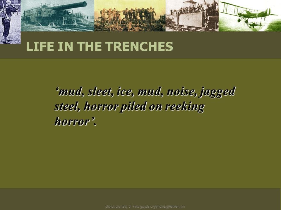 photos courtesy of www.gwpda.org/photos/greatwar.htm LIFE IN THE TRENCHES 'mud, sleet, ice, mud, noise, jagged steel, horror piled on reeking horror'.