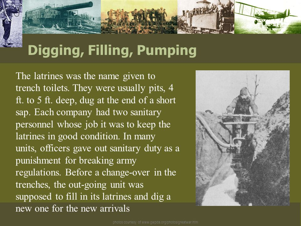 photos courtesy of www.gwpda.org/photos/greatwar.htm Digging, Filling, Pumping The latrines was the name given to trench toilets.