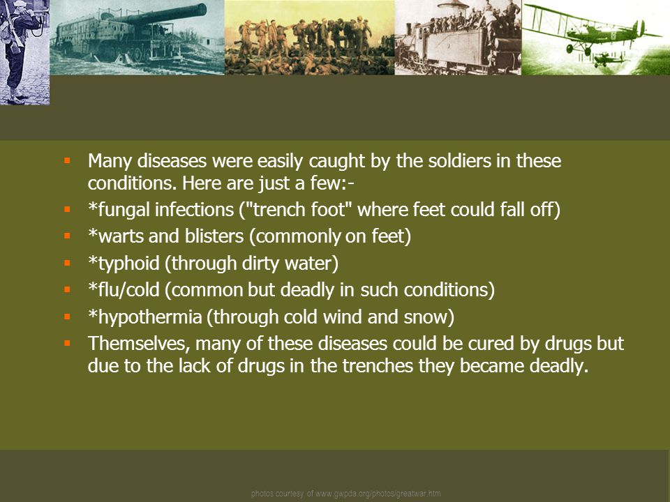 photos courtesy of www.gwpda.org/photos/greatwar.htm  Many diseases were easily caught by the soldiers in these conditions.