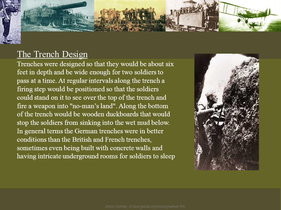 photos courtesy of www.gwpda.org/photos/greatwar.htm The Trench Design Trenches were designed so that they would be about six feet in depth and be wide enough for two soldiers to pass at a time.