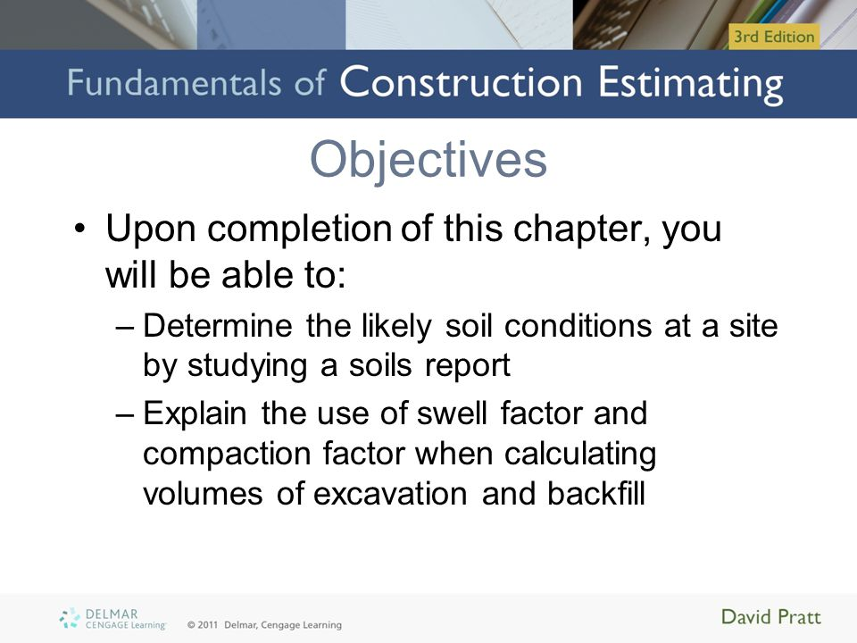 Objectives (cont'd.) –Define bank measure and explain how it applies to sitework takeoffs –Describe and use the grid method of calculating cut and fill volumes –Describe and use the section method of calculating cut and fill volumes –Explain how piling work is measured in a takeoff