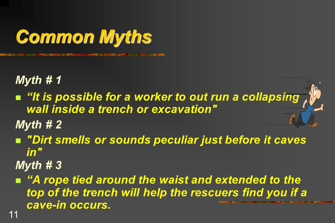 11 Common Myths Myth # 1 It is possible for a worker to out run a collapsing wall inside a trench or excavation Myth # 2 Dirt smells or sounds peculiar just before it caves in Myth # 3 A rope tied around the waist and extended to the top of the trench will help the rescuers find you if a cave-in occurs.