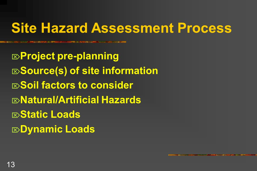 13 Site Hazard Assessment Process  Project pre-planning  Source(s) of site information  Soil factors to consider  Natural/Artificial Hazards  Static Loads  Dynamic Loads