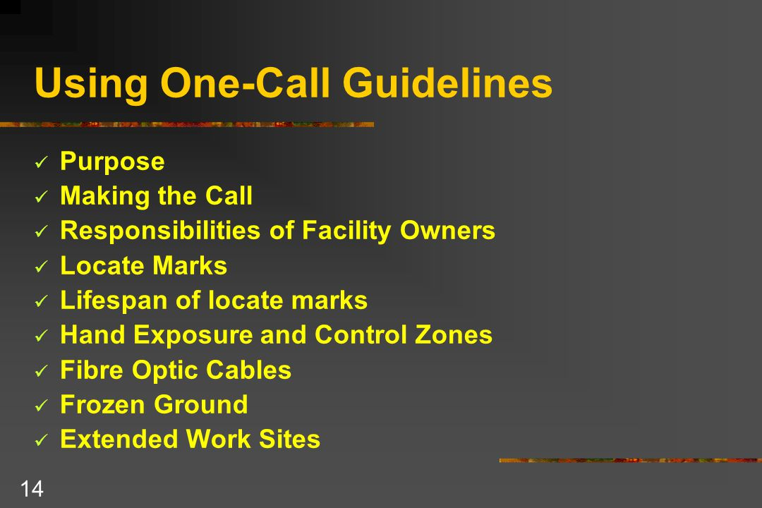 14 Using One-Call Guidelines Purpose Making the Call Responsibilities of Facility Owners Locate Marks Lifespan of locate marks Hand Exposure and Control Zones Fibre Optic Cables Frozen Ground Extended Work Sites