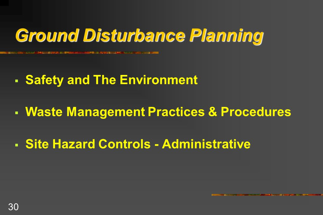 30 Ground Disturbance Planning  Safety and The Environment  Waste Management Practices & Procedures  Site Hazard Controls - Administrative